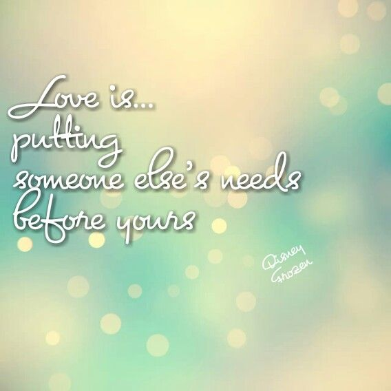 Love is...... putting someone else's needs before yours ...