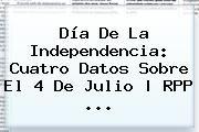 http://tecnoautos.com/wp-content/uploads/imagenes/tendencias/thumbs/dia-de-la-independencia-cuatro-datos-sobre-el-4-de-julio-rpp.jpg 4 de julio. Día de la Independencia: cuatro datos sobre el 4 de julio | RPP ..., Enlaces, Imágenes, Videos y Tweets - http://tecnoautos.com/actualidad/4-de-julio-dia-de-la-independencia-cuatro-datos-sobre-el-4-de-julio-rpp/