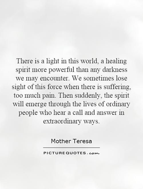 There is a light in this world, a healing spirit more powerful than any darkness we may encounter. We sometimes lose sight of this force when there is suffering, too much pain. Then suddenly, the spirit will emerge through the lives of ordinary people who hear a call and answer in extraordinary ways. Mother Teresa quotes on PictureQuotes.com.
