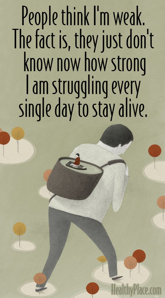 Anxiety quote: People think I'm weak. The fact is, they just don't know now how strong I am struggling every single day to stay alive. www.HealthyPlace.com