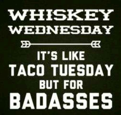 Whiskey Wednesday. It's like taco Tuesday, but for Badasses.