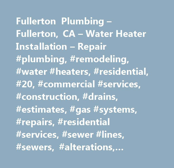 Fullerton Plumbing – Fullerton, CA – Water Heater Installation – Repair #plumbing, #remodeling, #water #heaters, #residential, #20, #commercial #services, #construction, #drains, #estimates, #gas #systems, #repairs, #residential #services, #sewer #lines, #sewers, #alterations, #business #services, #fabrication, #home #improvement, #homes, #modernization, #new #work, #renovations, #sewage #lines, #sewage #pipes, #sewer #pipes, #upgrades, #concerning #your #plumbing #needs, #water # # #gas…