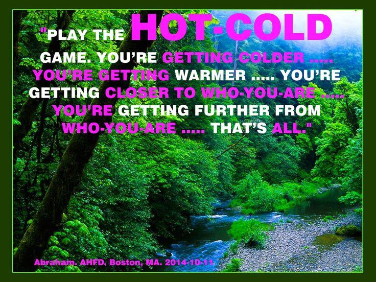 """""""Juega el juego de FRIO-CALIENTE. Te estás enfriando ..... Te estás calentando ..... Te estás acercando a quien eres ..... Te estás alejando de quien eres ..... Eso es todo."""""""