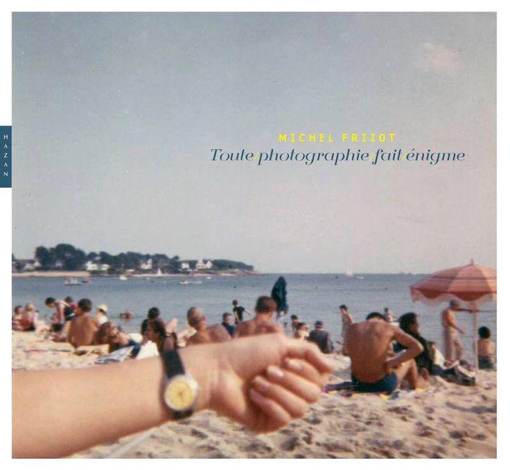 """Toute photographie fait énigme, de Michel Frizot. Editions Hazan, 2014.     """"En prenant appui sur une collecte personnelle d'images de toute époque glanées au fil des ans, d'anonymes, d'inconnus, d'auteurs oubliés ou d'amateurs, d'images de presse, qui échappent à la classification, à l'esthétique et à la muséification, Michel Frizot, historien de la photographie, exerce un regard qui va à rebours des critères de l'histoire, de l'art et de l'excellence."""""""