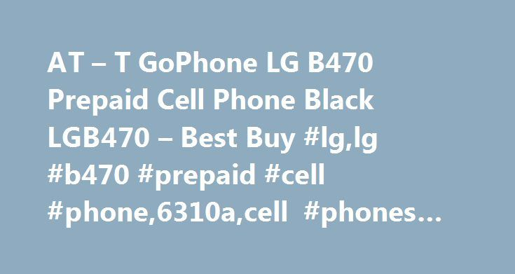 AT – T GoPhone LG B470 Prepaid Cell Phone Black LGB470 – Best Buy #lg,lg #b470 #prepaid #cell #phone,6310a,cell #phones #with #plans,cell #phones http://lesotho.remmont.com/at-t-gophone-lg-b470-prepaid-cell-phone-black-lgb470-best-buy-lglg-b470-prepaid-cell-phone6310acell-phones-with-planscell-phones/  # Products Appliances TV Home Theater Computers Tablets Cameras Camcorders Cell Phones Audio Video Games Movies Music Car Electronics GPS Wearable Technology Health, Fitness Beauty Home…