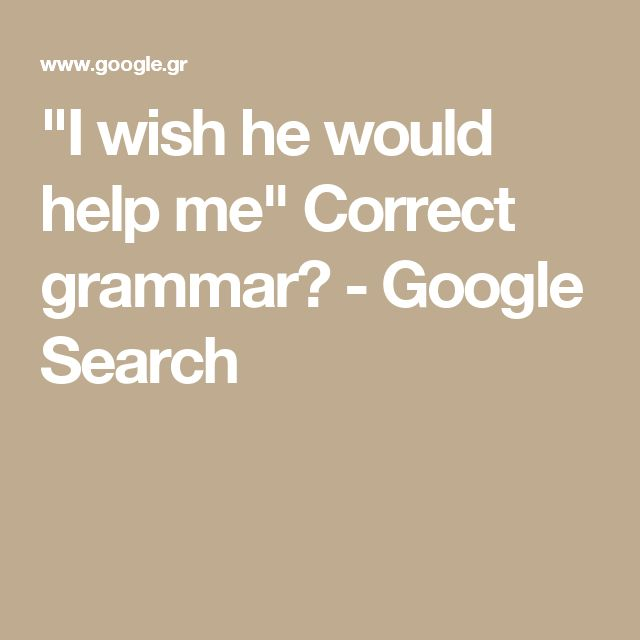 """I wish he would help me"" Correct grammar? - Google Search"