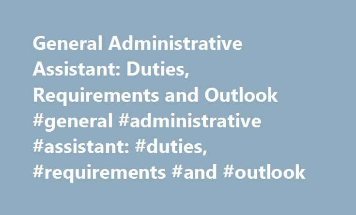 General Administrative Assistant: Duties, Requirements and Outlook #general #administrative #assistant: #duties, #requirements #and #outlook http://columbus.remmont.com/general-administrative-assistant-duties-requirements-and-outlook-general-administrative-assistant-duties-requirements-and-outlook/  # General Administrative Assistant: Duties, Requirements and Outlook Administrative assistants provide support for all types of organizations and businesses and their staff members. Their duties…