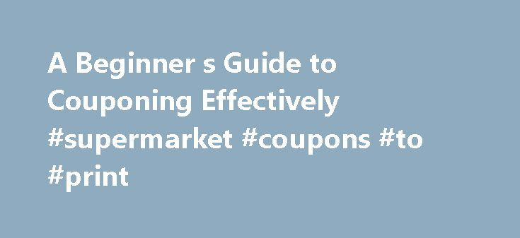 A Beginner s Guide to Couponing Effectively #supermarket #coupons #to #print http://coupons.remmont.com/a-beginner-s-guide-to-couponing-effectively-supermarket-coupons-to-print/  #couponing # Do You Know How to Coupon Effectively? Updated August 18, 2016 If you re interested in couponing, but you aren t sure how to get started, this guide is for you. It covers all the basics in one easy read. Where to Look for Coupons There are lots of coupons up for grabs, if you know where to find them. By…