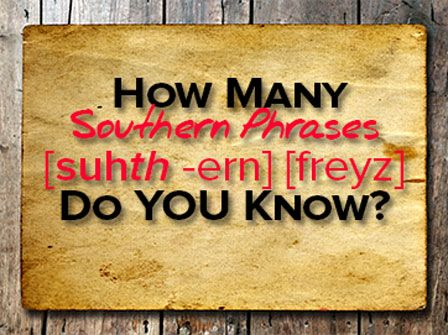 So, How Many Southern Phrases Do YOU Know? Take the quiz to find out!