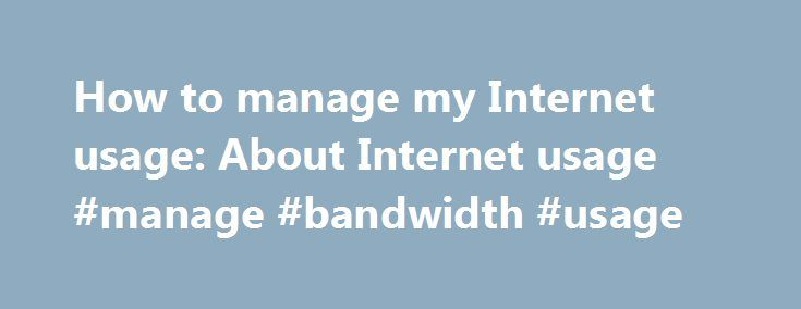 How to manage my Internet usage: About Internet usage #manage #bandwidth #usage http://seattle.remmont.com/how-to-manage-my-internet-usage-about-internet-usage-manage-bandwidth-usage/  # How to manage my Internet usage About Internet usage About Internet usage Internet usage is the amount of data you send and receive (upload and download) through your Internet connection. High usage activities include downloading movies and streaming videos. The speed of your Internet connection does not…