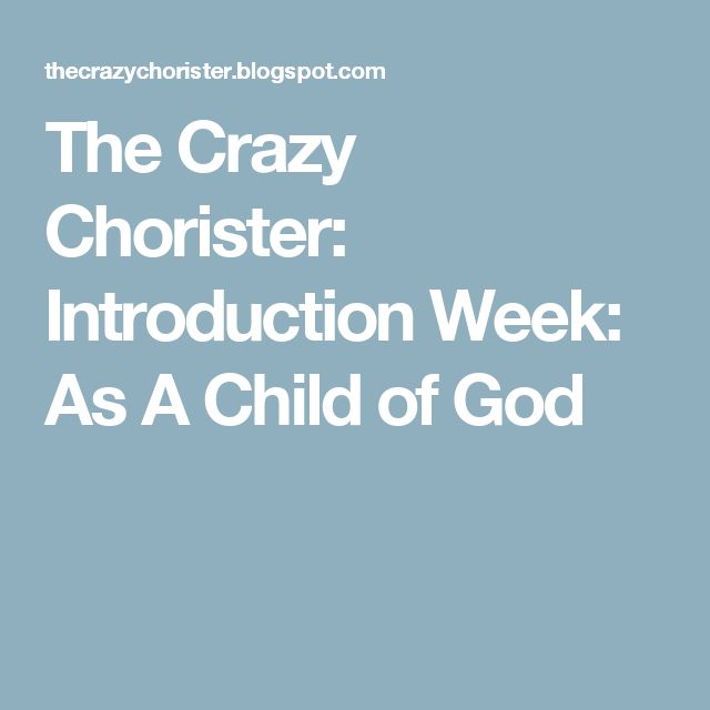 The Crazy Chorister: Introduction Week: As A Child of God