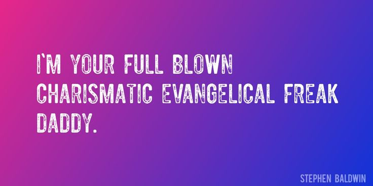 Quote by Stephen Baldwin => I'm your full blown charismatic evangelical freak daddy.