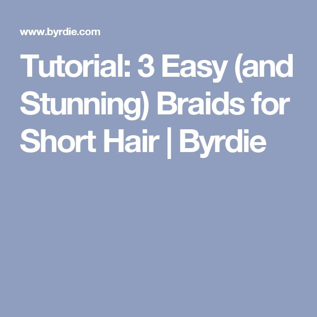 Tutorial: 3 Easy (and Stunning) Braids for Short Hair | Byrdie