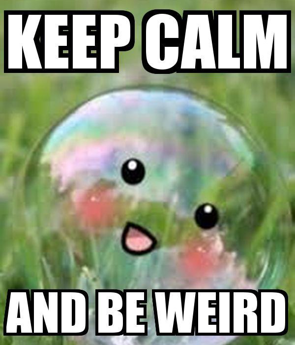 It's okay to be weird. Stay calm okay!