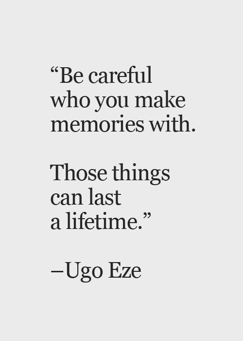 Be careful who you make memories with.  Those things can last a lifetime.  Ugo Eze