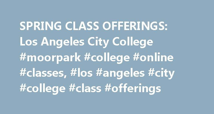 SPRING CLASS OFFERINGS: Los Angeles City College #moorpark #college #online #classes, #los #angeles #city #college #class #offerings http://colorado.nef2.com/spring-class-offerings-los-angeles-city-college-moorpark-college-online-classes-los-angeles-city-college-class-offerings/  # spring Semester Class Schedule Spring 2017 Semester: February 6 to June 5, 2017 Class List Information in the Purple Shaded Areas below is Updated Daily. ADDING CLASSES: The first day of the Spring 2017 Semester…