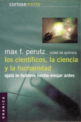 Los cientificos, la ciencia y la humanidad ojala te hubiese hecho enojar antes. Max F. Perutz:  [Foto  Amazon.es]