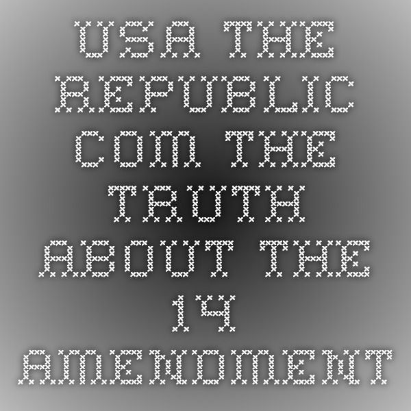 usa-the-republic.com The Truth About The 14 Amendment