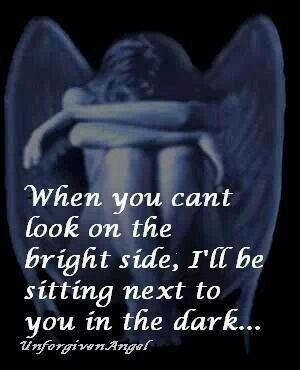 When you can't look on the bright side, I'll be sitting next to you in the dark.......