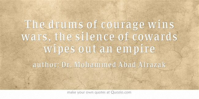 The drums of courage wins wars, the silence of cowards wipes out an empire