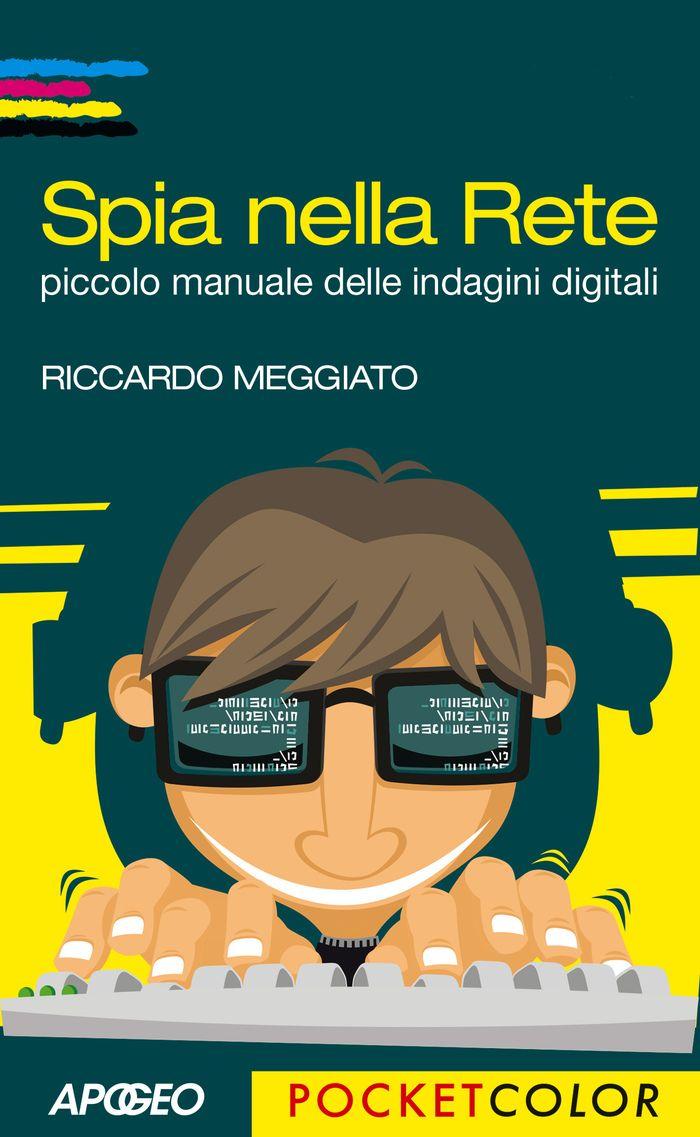 Riccardo Meggiato - Spia nella Rete. Piccolo manuale delle indagini digitali (2017) » DaSolo Download Gratis