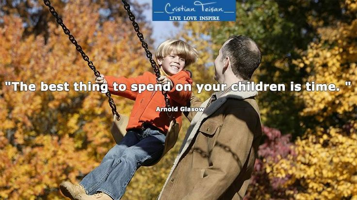 """""""Cel mai bun lucru pe care îl poți cheltui pentru copilul tău este timpul."""
