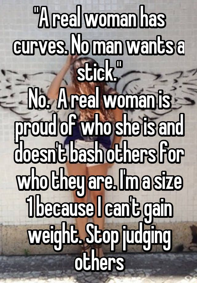 """A real woman has curves. No man wants a stick.""  No.  A real woman is proud of who she is and doesn't bash others for who they are. I'm a size 1 because I can't gain weight. Stop judging others"