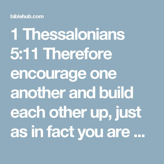 1 Thessalonians 5:11 Therefore encourage one another and build each other up, just as in fact you are doing.