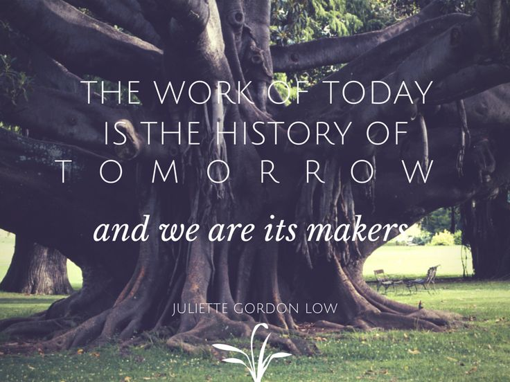 """""""The Work Of Today Is The History Of Tomorrow And We Are"""