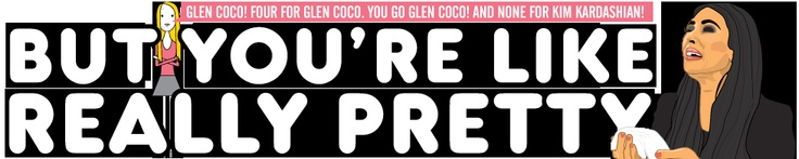 """You go Glen Coco! And none for Kim Kardashian!"" ...this website kills me. In the best way."