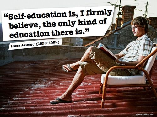 """""""Self-education is, I firmly believe, the only kind of education there is.""""   -Isaac Asimov"""
