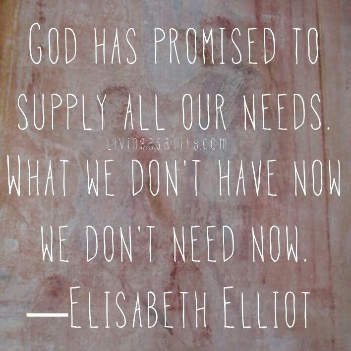 """""""God has promised to supply all our needs. What we don't have now we don't need now."""" - Elisabeth Elliot"""