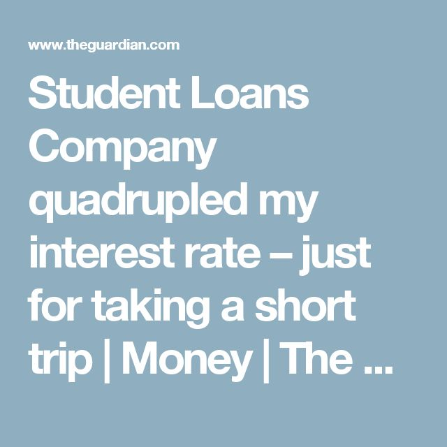 Student Loans Company quadrupled my interest rate – just for taking a short trip | Money | The Guardian