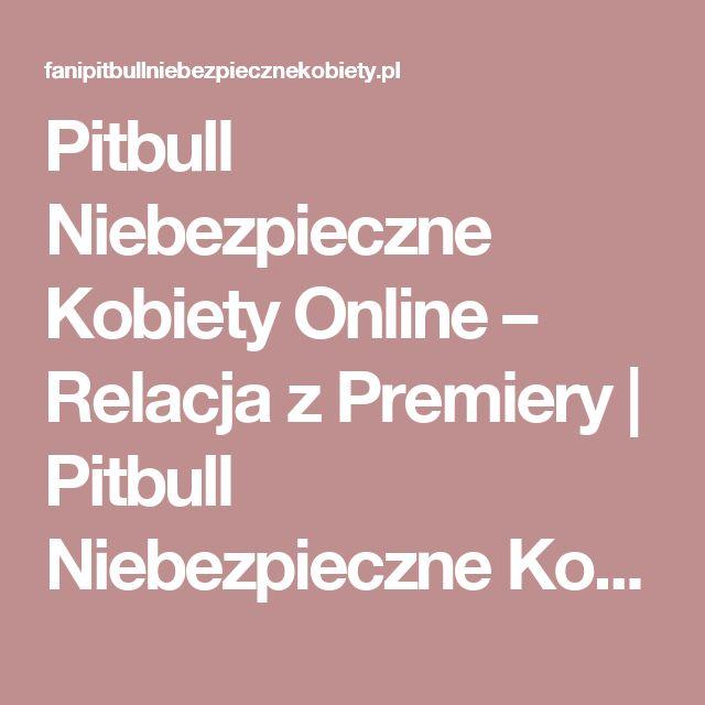 Pitbull Niebezpieczne Kobiety Online – Relacja z Premiery   Pitbull Niebezpieczne Kobiety