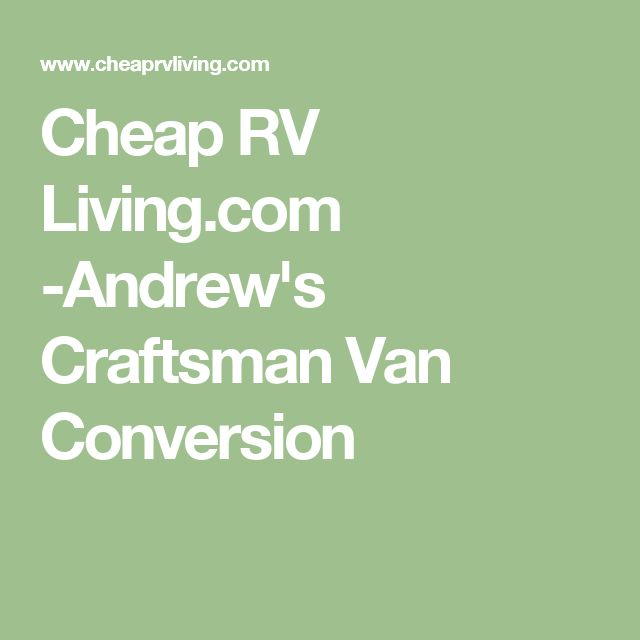 Cheap RV Living Andrews Craftsman Van Conversion