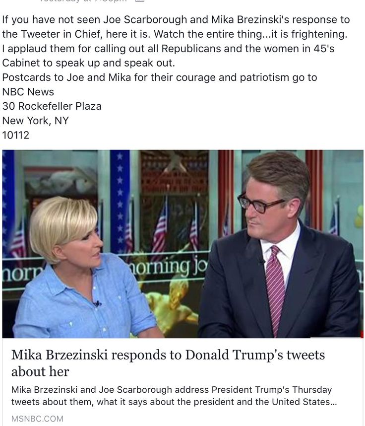 If you have not seen Joe Scarborough and Mika Brezinski's response to the Tweeter in Chief, here it is. Watch the entire thing...it is frightening. I applaud them for calling out all Republicans and the women in 45's Cabinet to speak up and speak out. Postcards to Joe and Mika for their courage and patriotism go to:  NBC News 30 Rockefeller Plaza New York, NY 10112