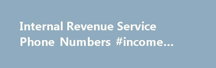 Internal Revenue Service Phone Numbers #income #tax #tds http://incom.remmont.com/internal-revenue-service-phone-numbers-income-tax-tds/  #internal revenue service forms # I do not answer specific tax questions over the phone unless you are a current client. If you need a specific question answered, here are the phone numbers to call. (Remember, this is free advice. Hope and Pray that you get more than what you paid for!) Internal Revenue Service Continue Reading
