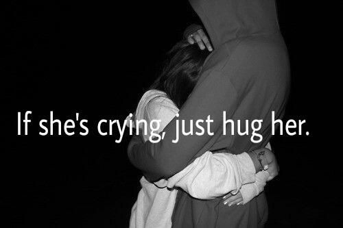 If she's crying just hug her.
