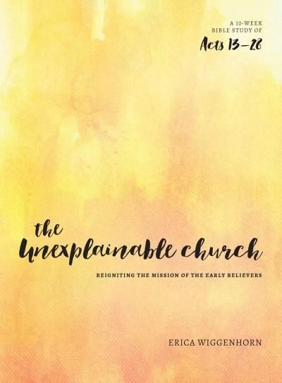 The Unexplainable Church: Reigniting the Mission of the Earlly Believers - a Study of Acts 13-28