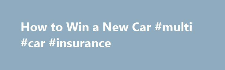 How to Win a New Car #multi #car #insurance http://france.remmont.com/how-to-win-a-new-car-multi-car-insurance/  #win a car # How to Win a New Car There are plenty of ways to win a new car. In particular, the Internet is a great tool for winning car sweepstakes. So, stop puttering around in an old auto that you have to kick, just to get it to start. Things You'll Need Determination -Strategy- Think about how much time you are willing to invest into entering car sweepstakes. If you happen to…