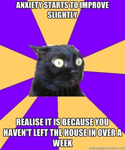Anxiety starts to improve slightly. Realize it is because you haven't left the house in over a week.