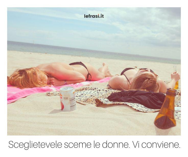 Sceglietevele sceme le donne. Vi conviene. http://www.lefrasi.it/frase/sceglietevele-sceme-le-donne-vi-conviene/