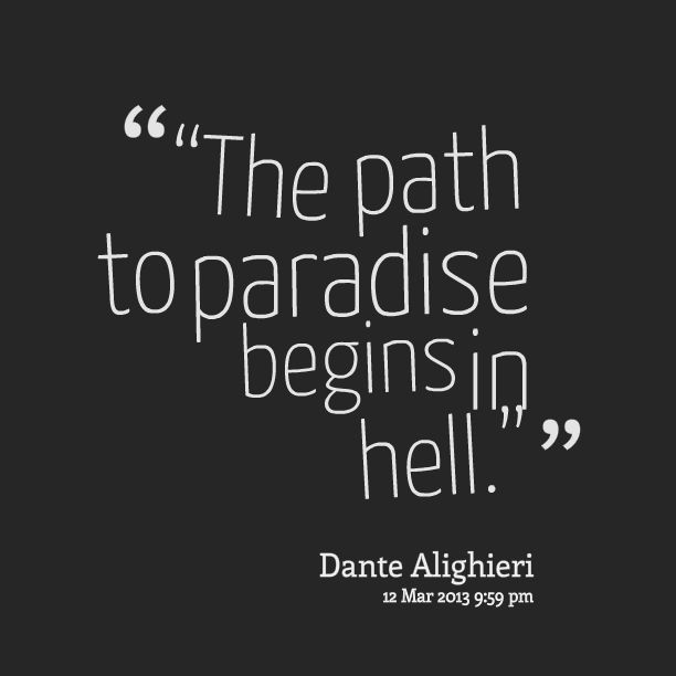 The path to paradise begins in hell • Dante Alighieri