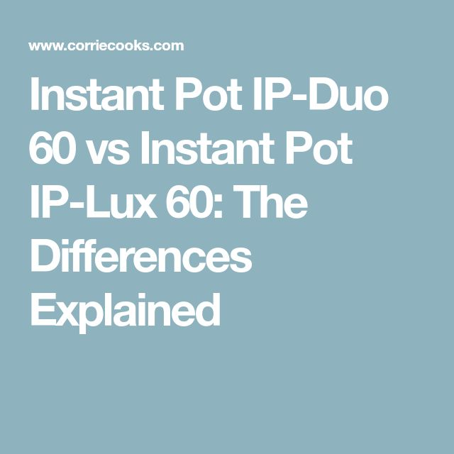 Instant Pot IP-Duo 60 vs Instant Pot IP-Lux 60: The Differences Explained
