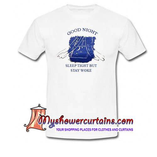 About Good Night Sleep Tight But Stay Woke T Shirt from myshowercurtains.com This t-shirt is Made To Order, one by one printed so we can control the quality.