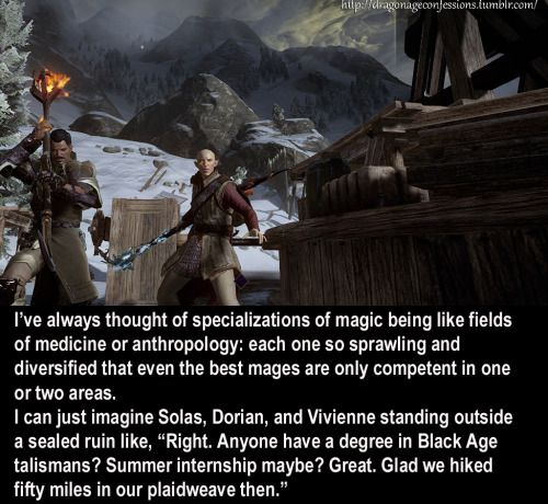 dragonageconfessions.tumblr: I've always thought of specializations of magic being like fields of medicine or anthropology: each one so sprawling and diversified that even the best mages are only competent in one or two areas. I can just imagine Solas, Dorian, and...