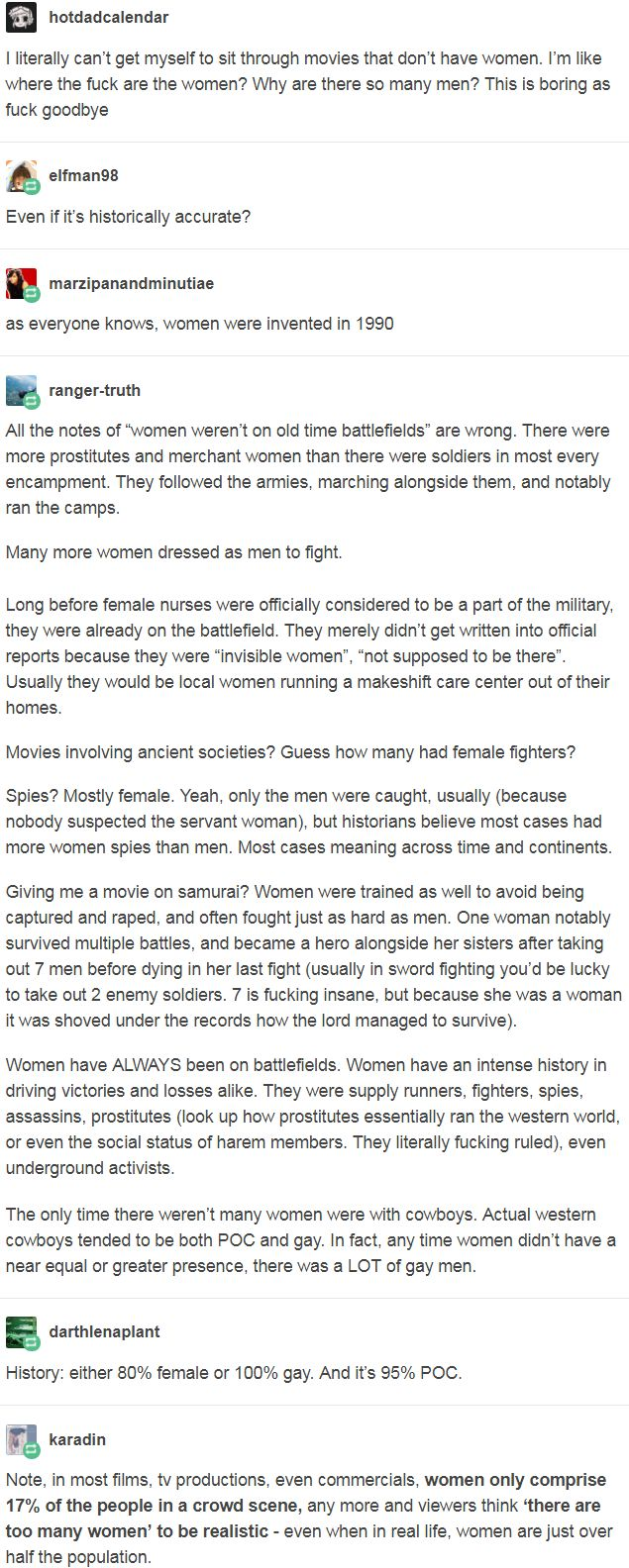 Women have ALWAYS been on battlefields. Women have an intense history in driving victories and losses alike. They were supply runners, fighters, spies, assassins, prostitutes (look up how prostitutes essentially ran the western world, or even the social status of harem members. They literally fucking ruled), even underground activists. http://leftboob-enthusiast.tumblr.com/post/168144775263/karadin-darthlenaplant-ranger-truth