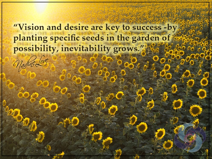 Vision and desire are key to success - by planting specific seeds in the garden of possibility, inevitability grows.