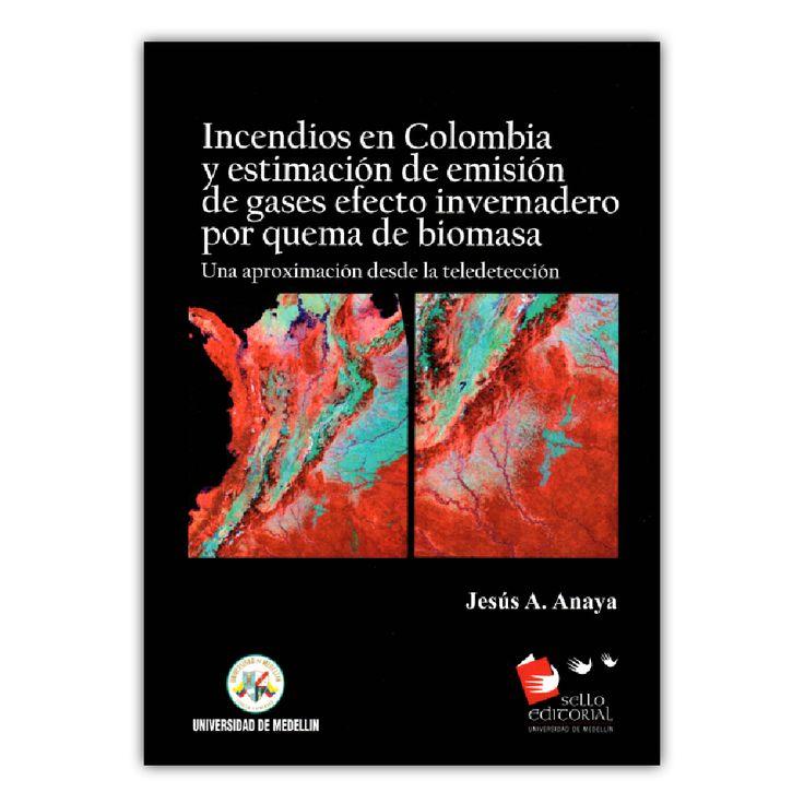 Incendios en Colombia y estimación de emisión de gases efecto invernadero por quema de biomasa  – Jesús A. Anaya   – Universidad de Medellín www.librosyeditores.com Editores y distribuidores.
