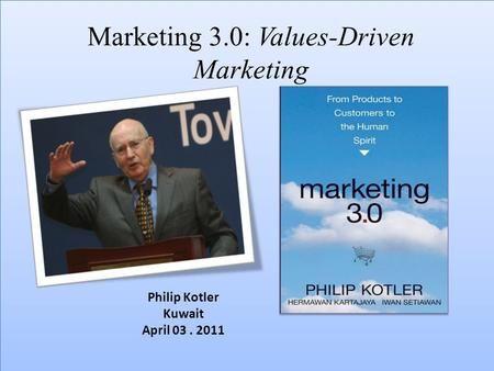 Marketing 3.0: Values-Driven Marketing Philip Kotler Kuwait April 03. 2011.